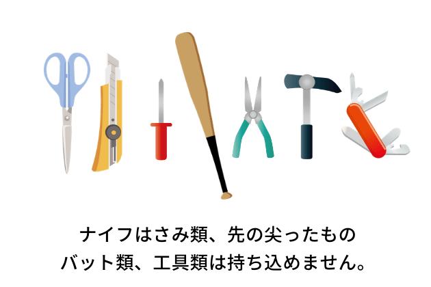 ナイフやはさみ類、先の尖ったもの、バット類、工具類は持ち込めません。